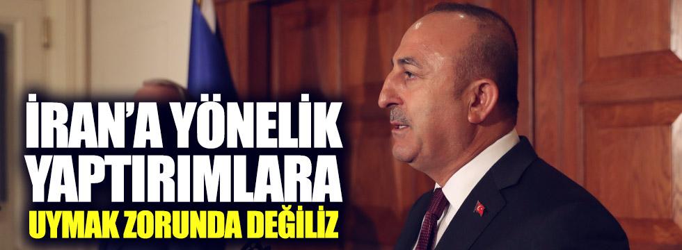 Çavuşoğlu: İran'a yönelik yaptırım kararlarına uymak zorunda değiliz