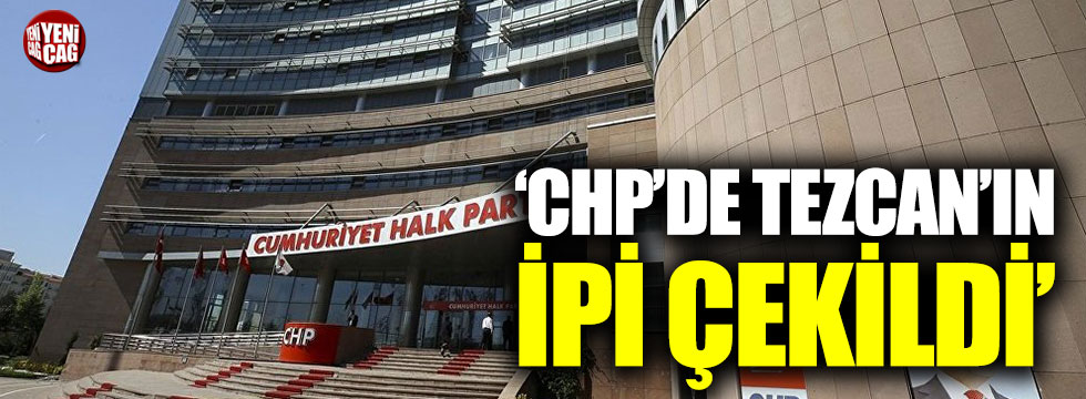 'CHP'de Tezcan'ın ipi çekildi'