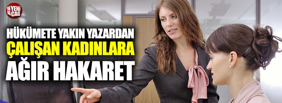 Hükümete yakın yazardan çalışan kadınlara hakaret