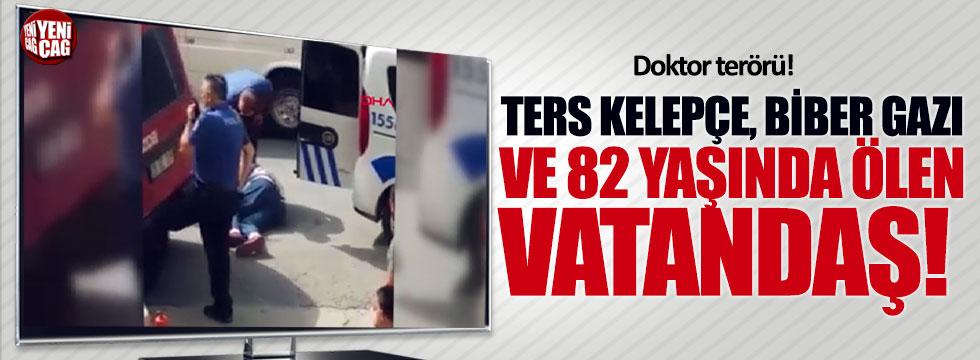 Ters kelepçe, biber gazı ve 82 yaşında ölen vatandaş!