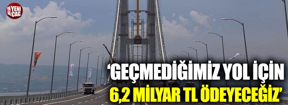 'Geçmediğimiz yol için 6,2 milyar lira ödeyeceğiz'