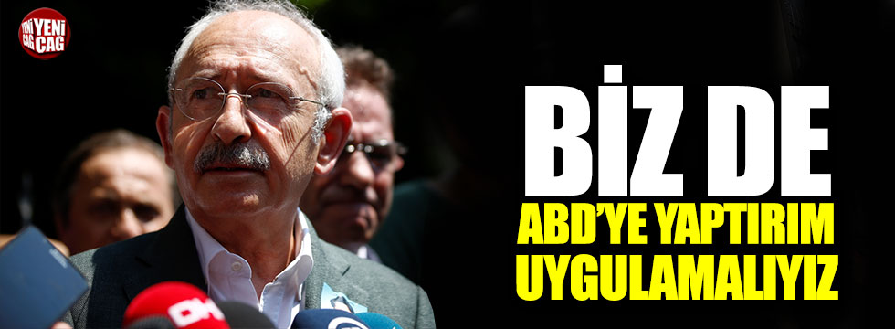Kılıçdaroğlu: Biz de ABD'ye yaptırım uygulamalıyız