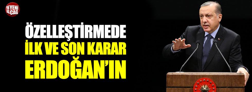 Özelleştirmede ilk ve son karar Erdoğan'ın