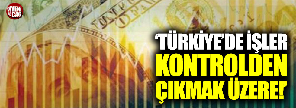 """""""Türkiye'de işler kontrolden çıkmak üzere"""""""