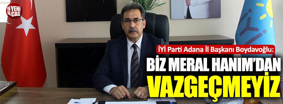 İYİ Parti Adana İl Başkanı Boydavoğlu: Biz Meral Hanım'dan vazgeçmedik