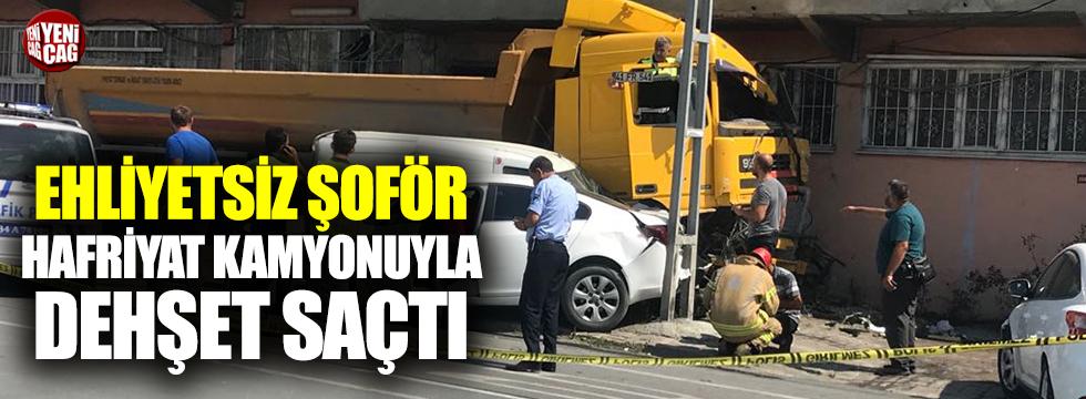 Ehliyetsiz sürücü hafriyat kamyonuyla dehşet saçtı