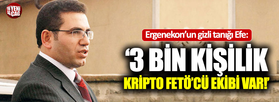 Ergenekon'un gizli tanığı Efe'den kritik FETÖ itirafı
