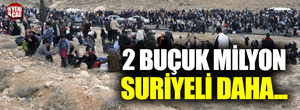 2 buçuk milyon Suriyeli daha...