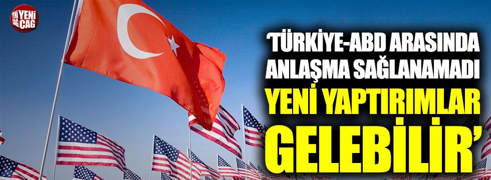 """""""Türkiye ile ABD arasında anlaşma sağlanamadı, yeni yaptırımlar gelebilir"""""""