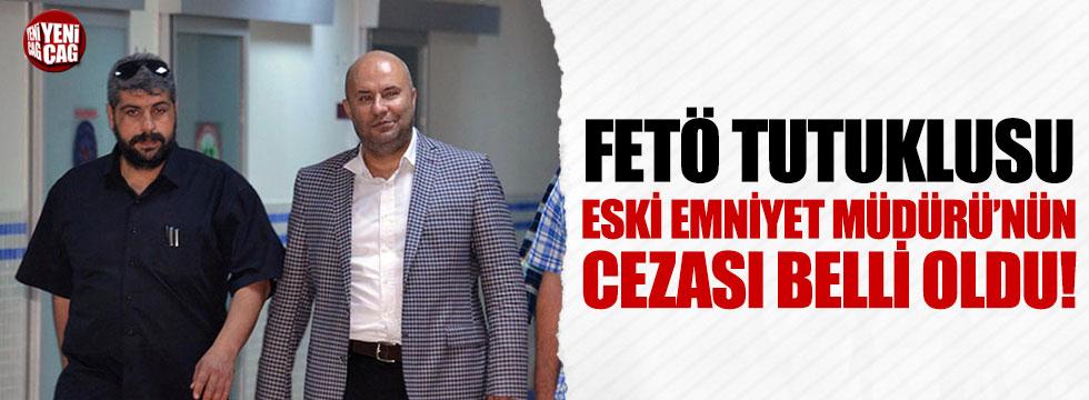 FETÖ tutuklusu Eski Emniyet Müdürü'nün cezası belli oldu