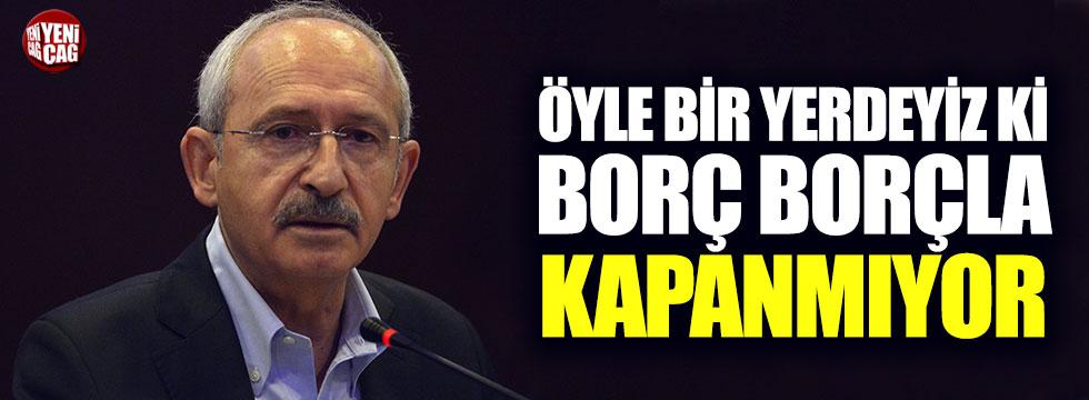 Kılıçdaroğlu: Öyle bir noktaya geldik ki borç borçla kapanmıyor