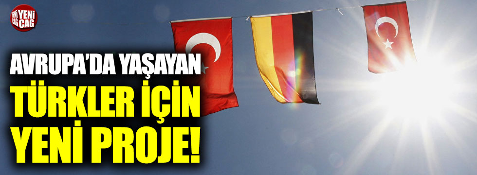 Avrupa'da yaşayan Türkler için yeni proje!