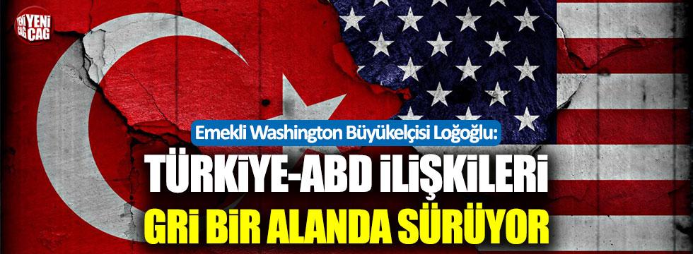 Loğoğlu: Türkiye-ABD ilişkileri gri bir alanda sürüyor