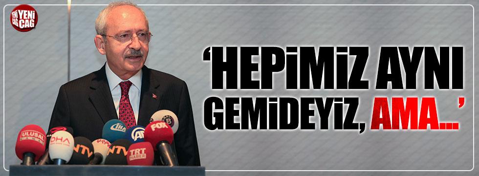 Kılıçdaroğlu: Hepimiz aynı gemideyiz, ama...