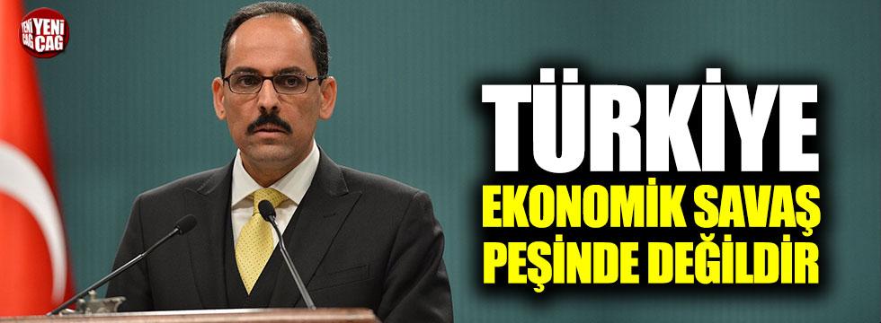 Kalın: Türkiye ekonomik savaş peşinde değildir