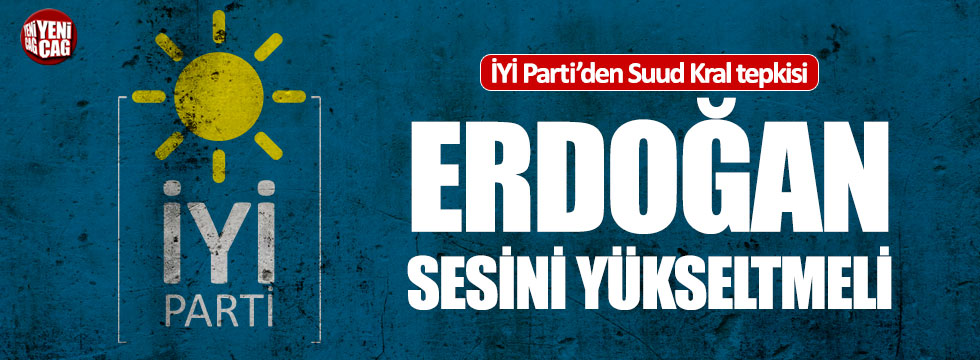 İYİ Parti'den Erdoğan'a Suudi Kral çağrısı