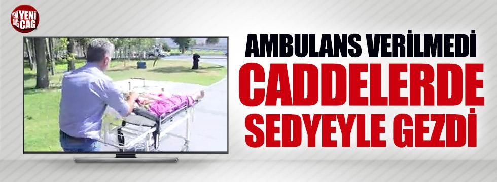 Ambulans verilmedi caddelerde sedyeyle gezdi