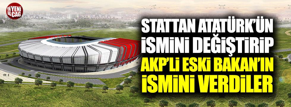 Stattan Atatürk'ün ismini değiştirip AKP'li eski Bakan'ın ismini verdiler