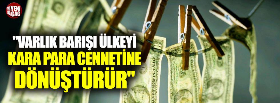 """""""Varlık barışı Türkiye'yi kara para cennetine dönüştürür"""""""