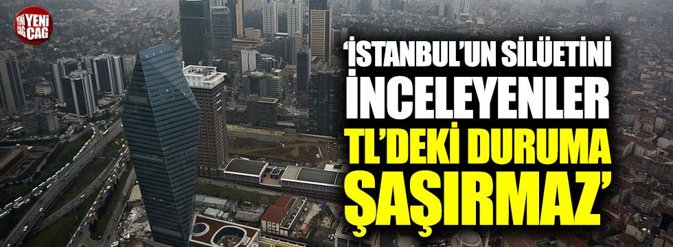 """""""İstanbul'un silüetini inceleyenler TL'deki duruma şaşırmaz"""""""