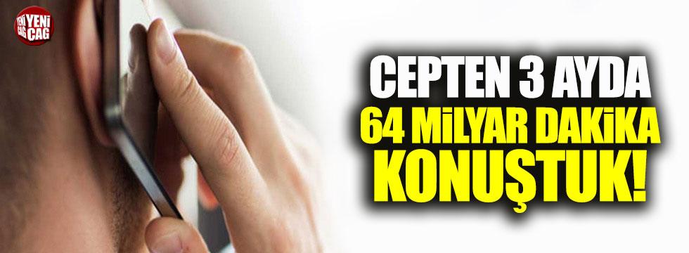 Cep'ten 3 ayda 64 milyar dakika konuştuk