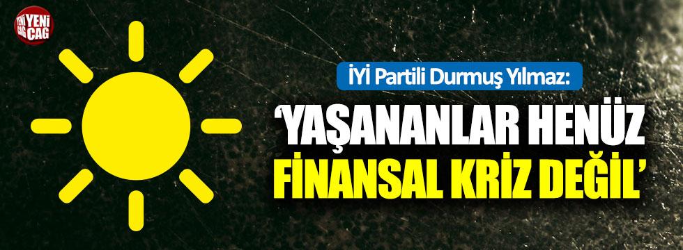 """İYİ Partili Durmuş Yılmaz: """"Yaşananlar henüz finansal kriz değil"""""""