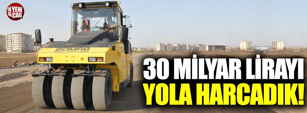 30 milyar lirayı yola harcadık!