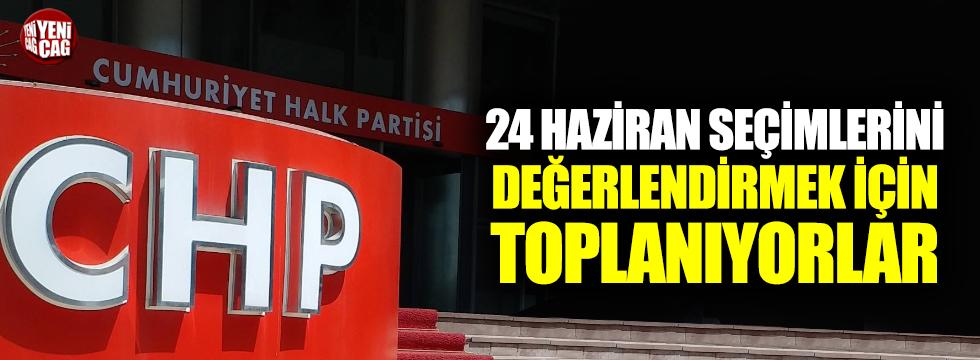 CHP 24 Haziran seçimlerini değerlendirmek için toplanıyor