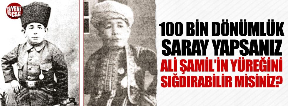 '100 bin dönümlük saray yapsanız Ali Şamil'in yüreğini sığdırabilir misiniz?'