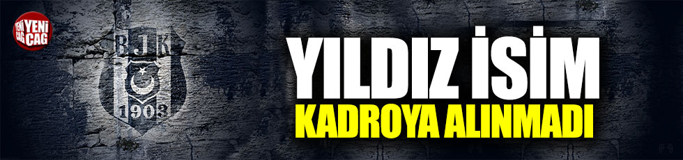 Beşiktaş'ta yıldız isim kadroya alınmadı