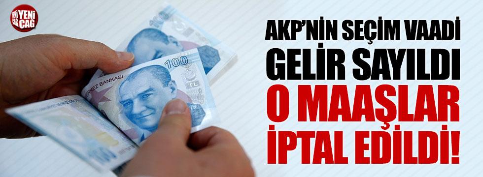 AKP'nin seçim vaadi gelir sayıldı, o maaşlar iptal edildi!