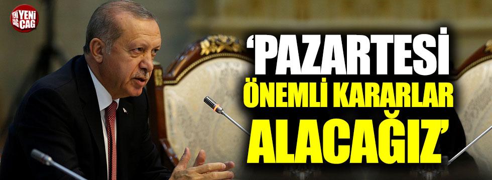 Erdoğan: Pazartesi önemli kararlar alacağız