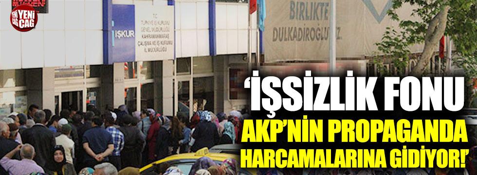 """""""İşsizlik fonu AKP'nin propaganda harcamalarına gidiyor"""""""