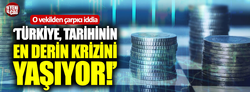 """""""Türkiye tarihinin en derin krizini yaşıyor"""""""