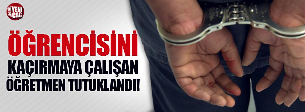 Öğrencisini kaçırmaya çalışan öğretmen tutuklandı