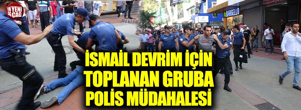 İsmail Devrim için toplanan gruba polis müdahalesi