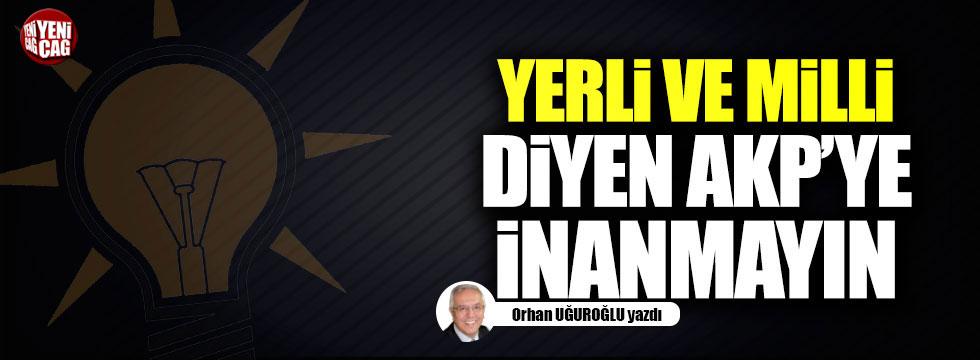 Yerli ve millî diyen AKP'ye inanmayın