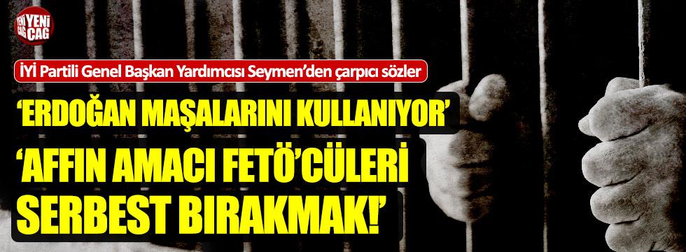 """İYİ Partili Seymen: """"Affın amacı FETÖ'cüleri salıvermek"""""""