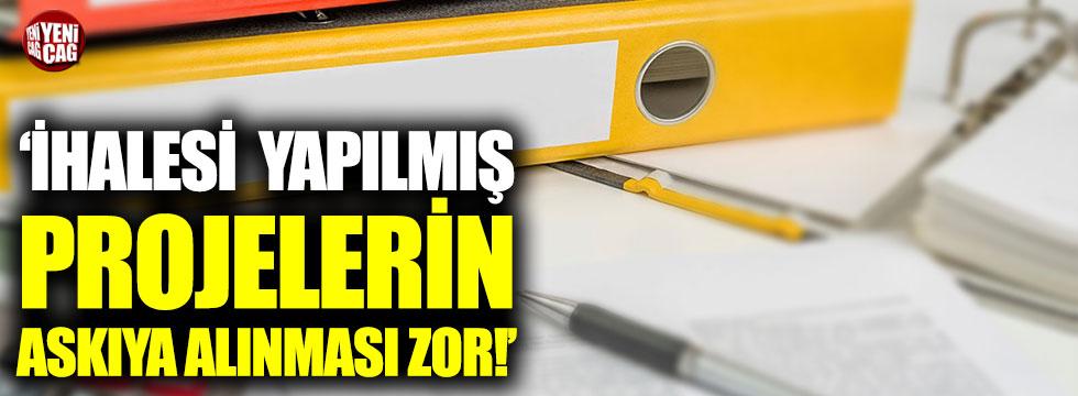 """""""İhalesi yapılmış projelerin askıya alınması zor"""""""