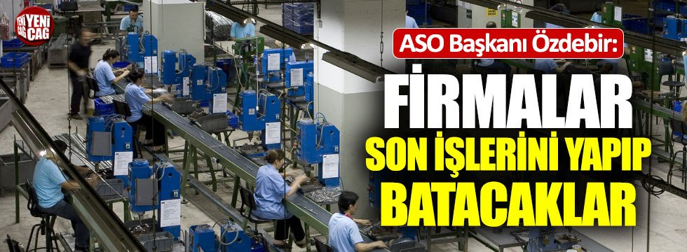"""ASO Başkanı: """"Firmalar son işlerini yapıp batacaklar"""""""