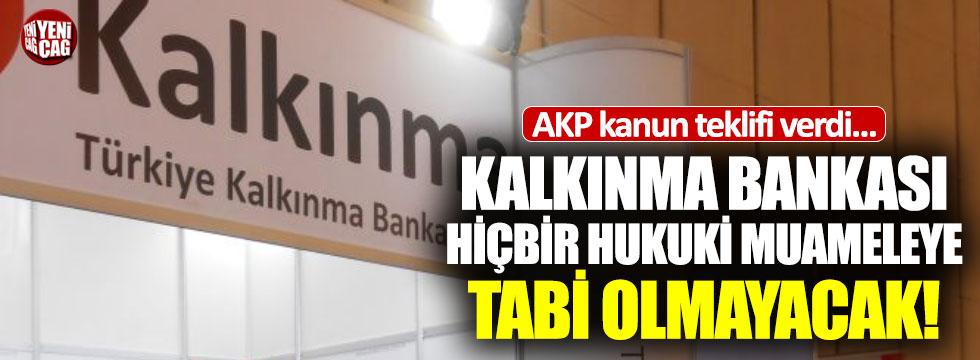 Kalkınma Bankası hiçbir hukuki muameleye tabi olmayacak