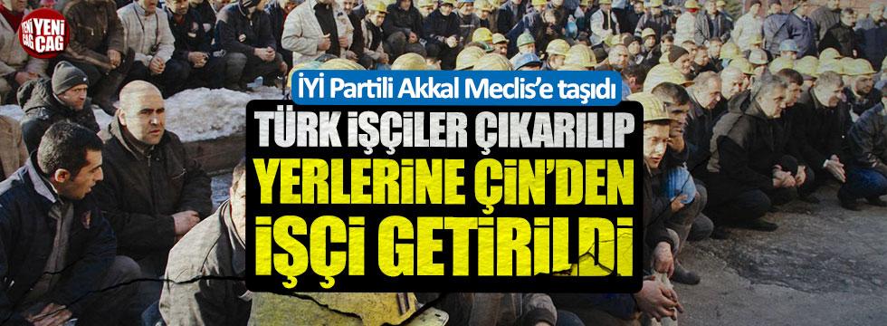 İYİ Partili Akkal: Türk işçiler çıkarılıp yerlerine Çin'den işçi getirildi
