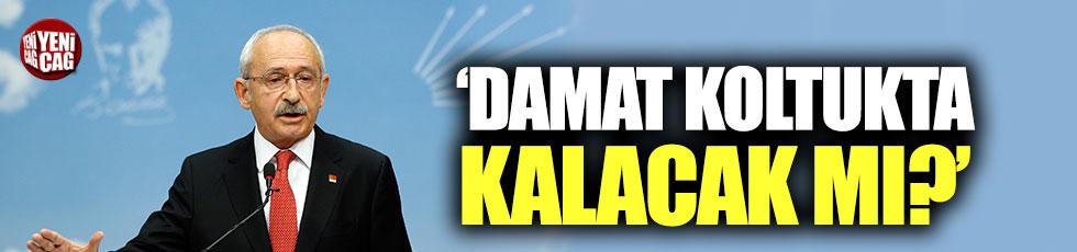 Kılıçdaroğlu: Anlaşmayı yapan damat koltukta kalacak mı?