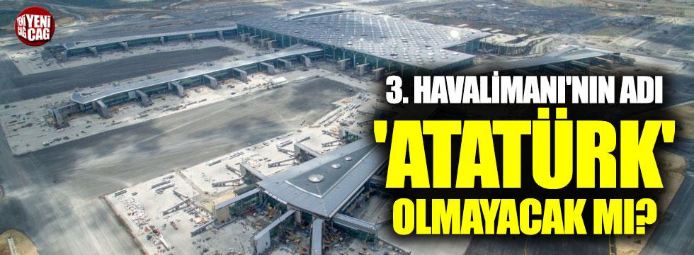 3. Havalimanı'nın adı 'Atatürk' olmayacak mı?