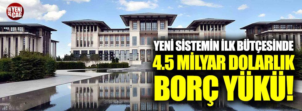 Yeni sistemin ilk bütçesinde 4.5 milyar dolarlık borç yükü!