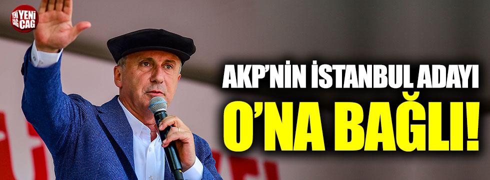 AKP'nin İstanbul adayı İnce'ye bağlı!