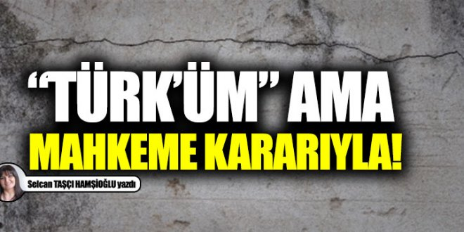 """""""Türk'üm"""" ama mahkeme kararıyla!"""