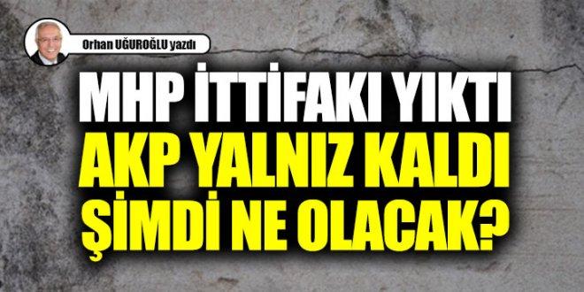 MHP ittifakı yıktı, AKP yalnız kaldı şimdi ne olacak?