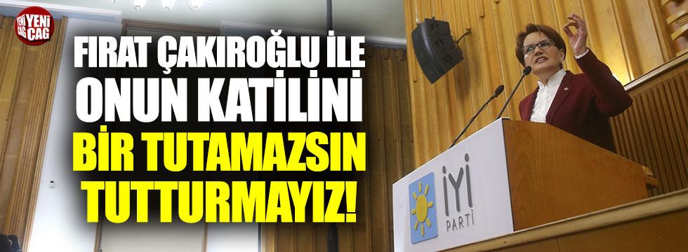 """Meral Akşener: """"Fırat Çakıroğlu ile katilini bir tutamazsın"""""""
