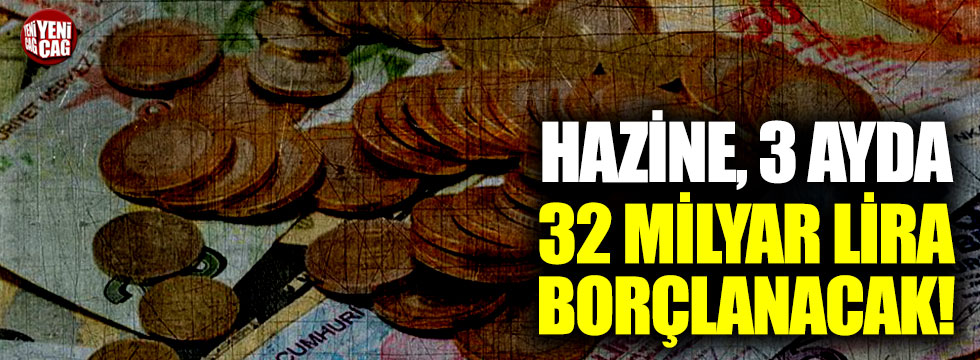 Hazine, 3 ayda 32 milyar lira borçlanacak!